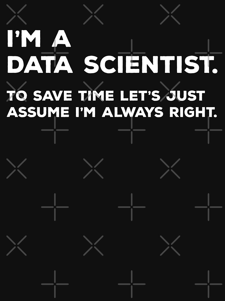 I'm A Data Scientist, To Save Time Let's Just Assume I'm Always Right by teesaurus