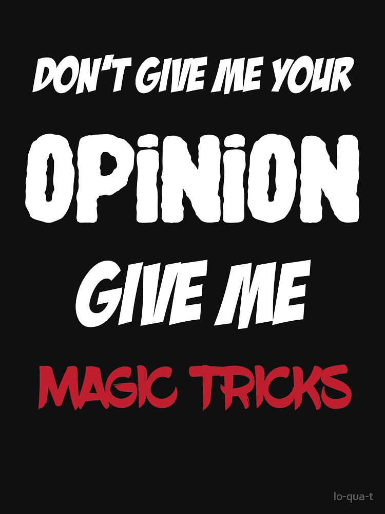 Fun Don't Give Me Your Opinion Give Me Magic Tricks by lo-qua-t