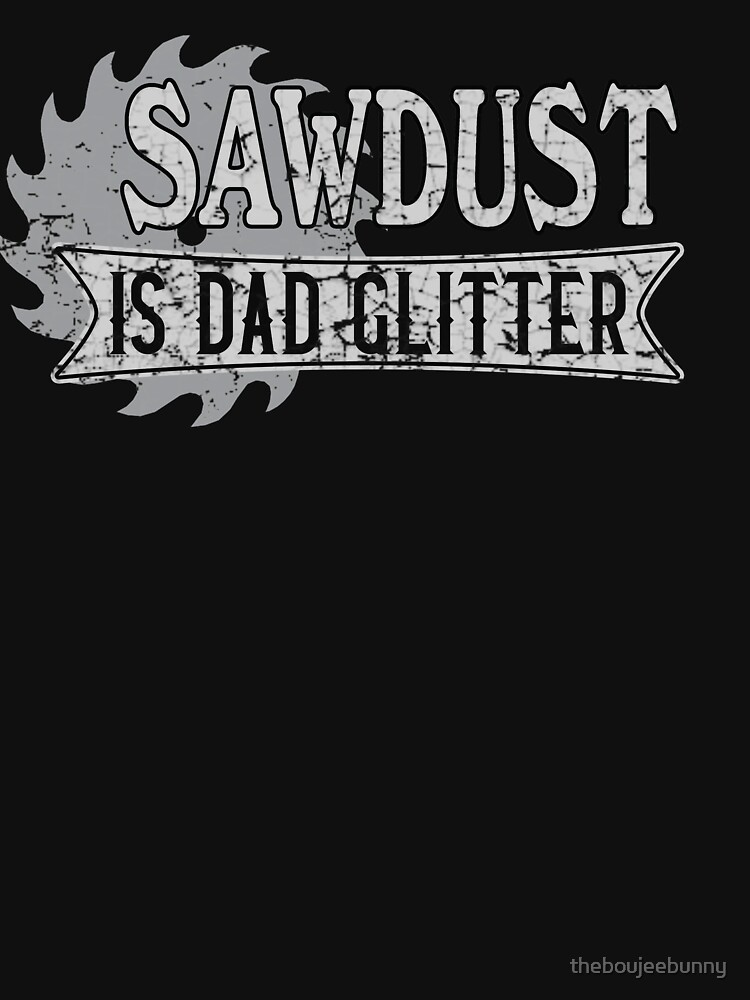 Sawdust Is Dad Glitter [Distressed Design] by theboujeebunny