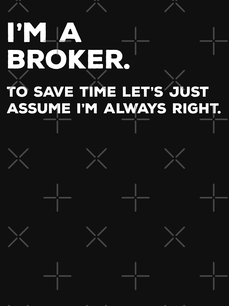 I'm A Broker, To Save Time Let's Just Assume I'm Always Right by teesaurus