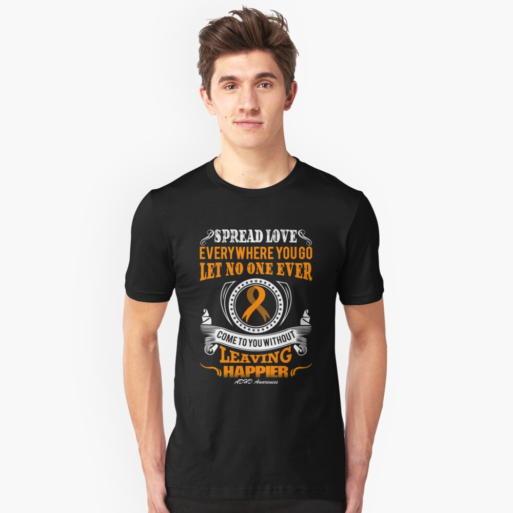 Spread Love Everywhere you go, Let no one Ever Come to You Without Leaving Happier. ADHD Awareness Quote  Unisex T-Shirt Front