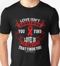 Love isn't something you find, Love is Something that Finds You. AIDS Awareness Quote  Unisex T-Shirt