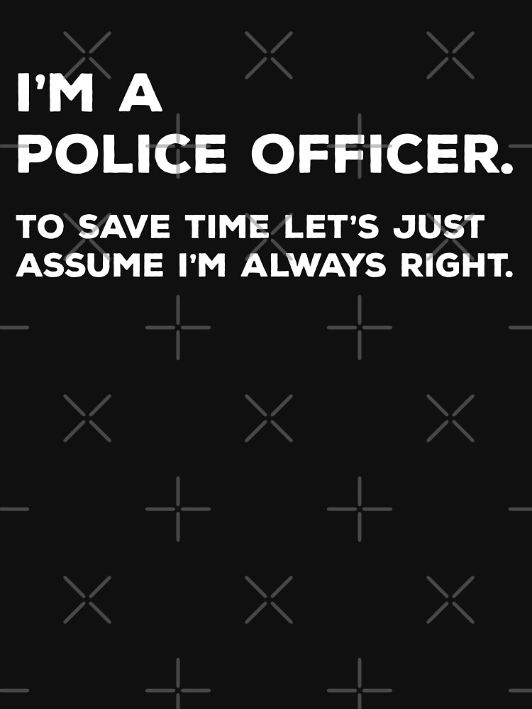 I'm A Police Officer, To Save Time Let's Just Assume I'm Always Right by teesaurus
