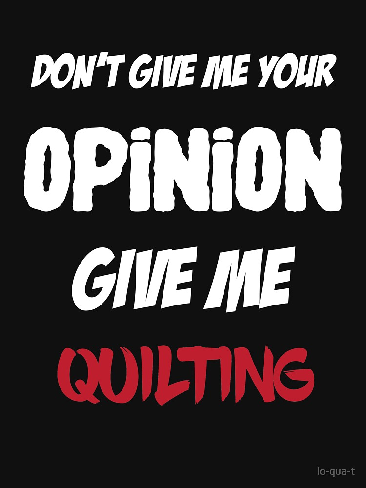 Funny Don't Give Me Your Opinion Give Me Quilting by lo-qua-t