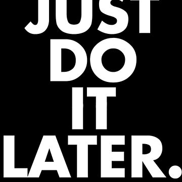 JUST DO IT LATER by karenweller