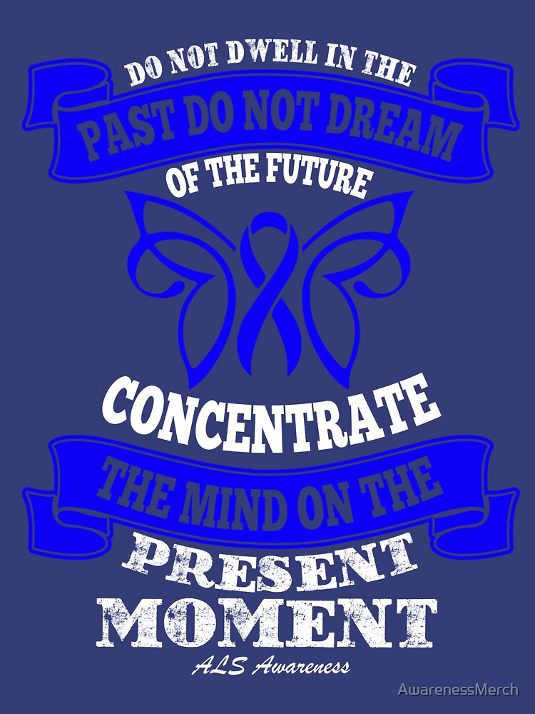 Do not dwell in the past, do not dream of the future, Concentrate the mind on the present moment. ALS Awareness Quote  by AwarenessMerch