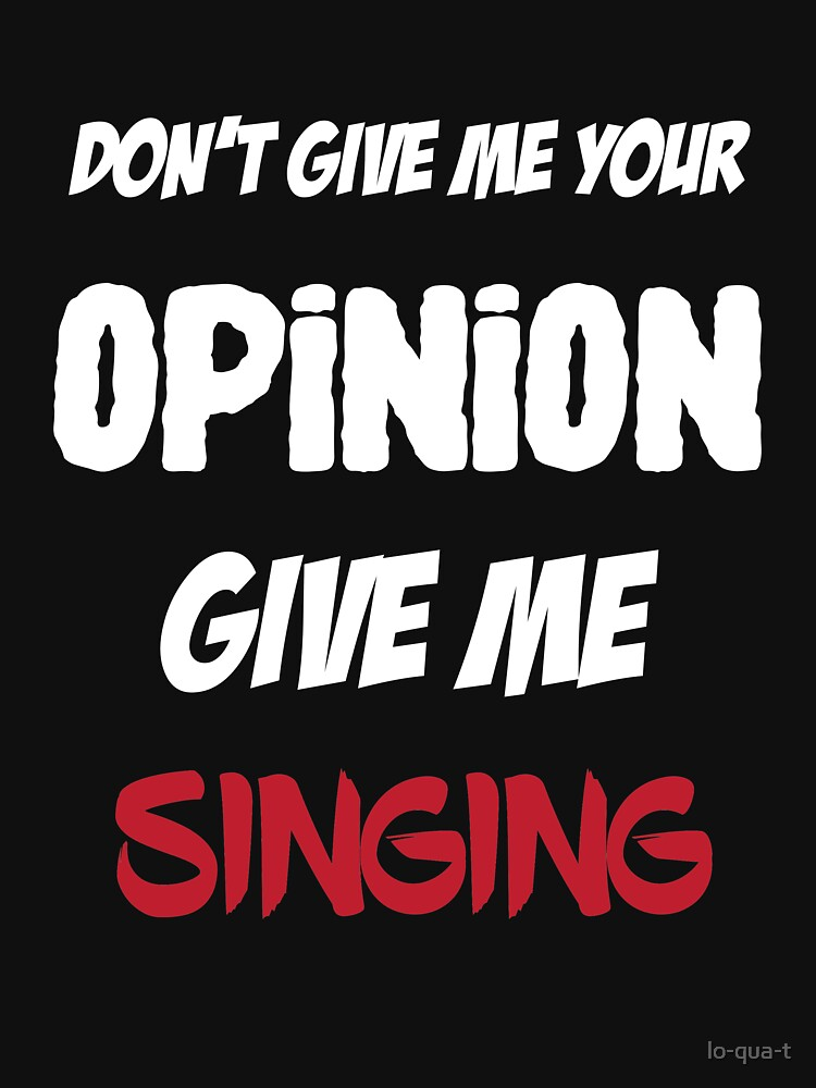 Funny Don't Give Me Your Opinion Give Me Singing by lo-qua-t
