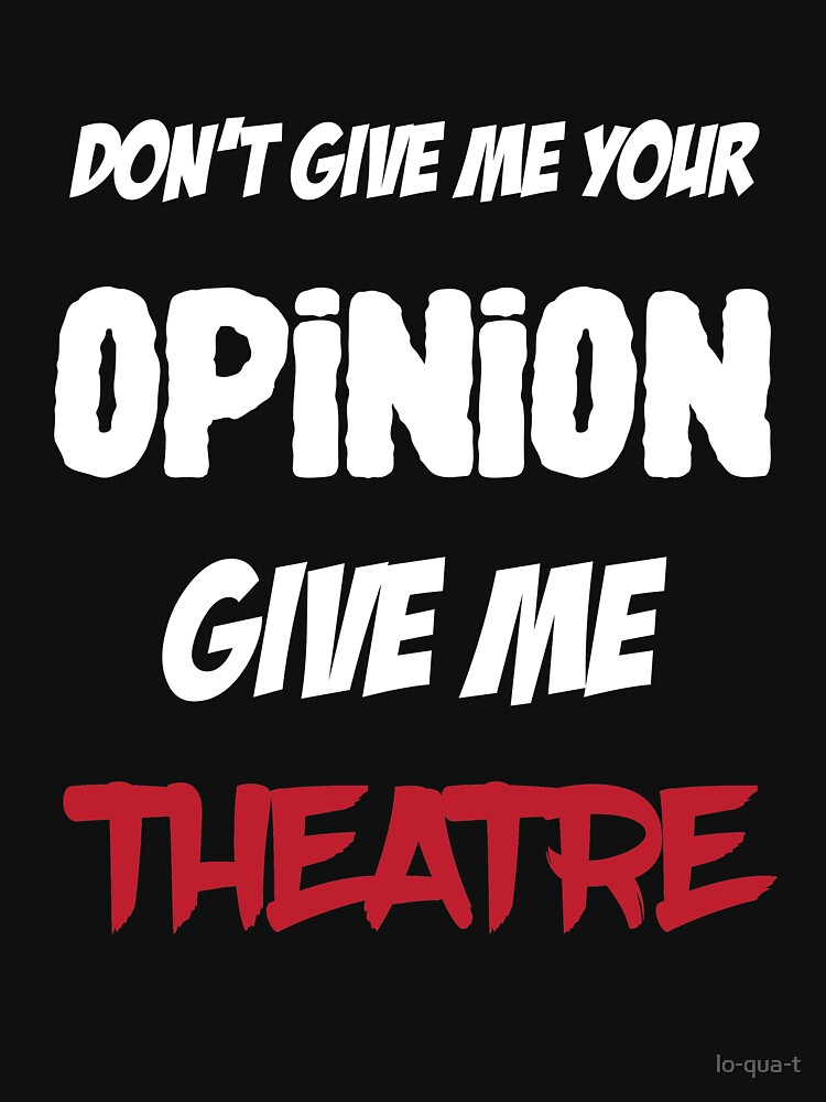 Funny Don't Give Me Your Opinion Give Me Theatre by lo-qua-t