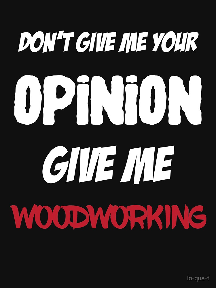 Funny Don't Give Me Your Opinion Give Me Woodworking by lo-qua-t