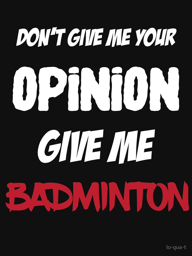 Funny Don't Give Me Your Opinion Give Me Badminton by lo-qua-t