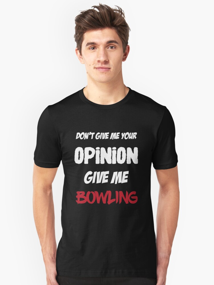 Funny Don't Give Me Your Opinion Give Me Bowling Unisex T-Shirt Front