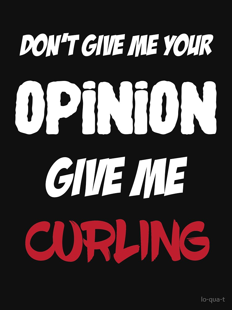 Funny Don't Give Me Your Opinion Give Me Curling by lo-qua-t