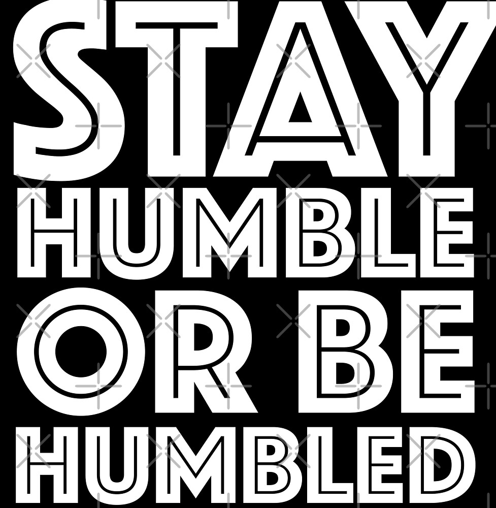 Stay Humble Or Be Humbled by Nevl
