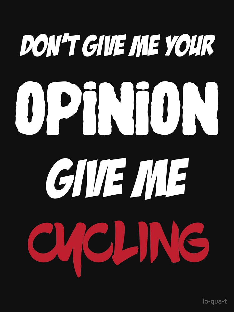 Funny Don't Give Me Your Opinion Give Me Cycling by lo-qua-t