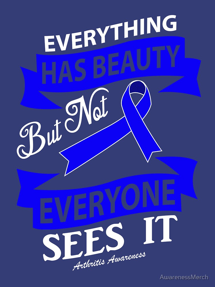 Everything has beauty but not everyone sees it. Arthritis Awareness Quote  by AwarenessMerch