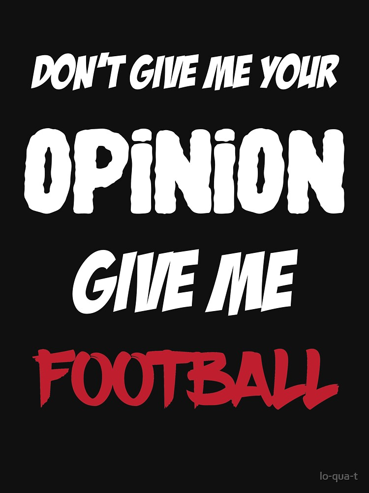 Funny Don't Give Me Your Opinion Give Me Football by lo-qua-t