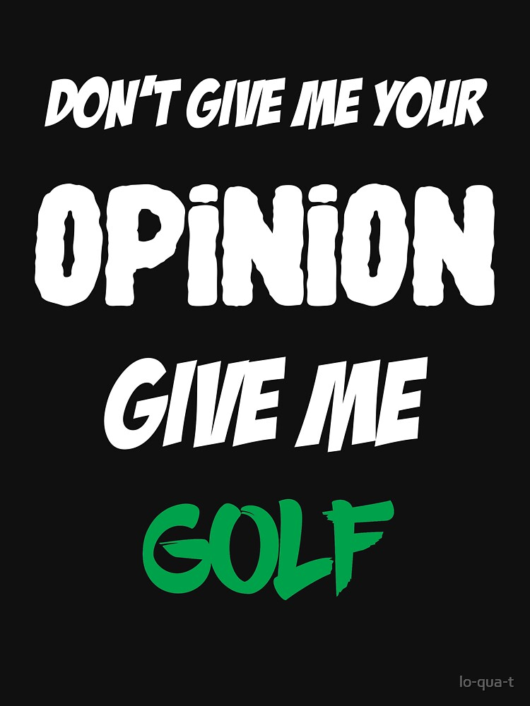 Funny Don't Give Me Your Opinion Give Me Golf by lo-qua-t