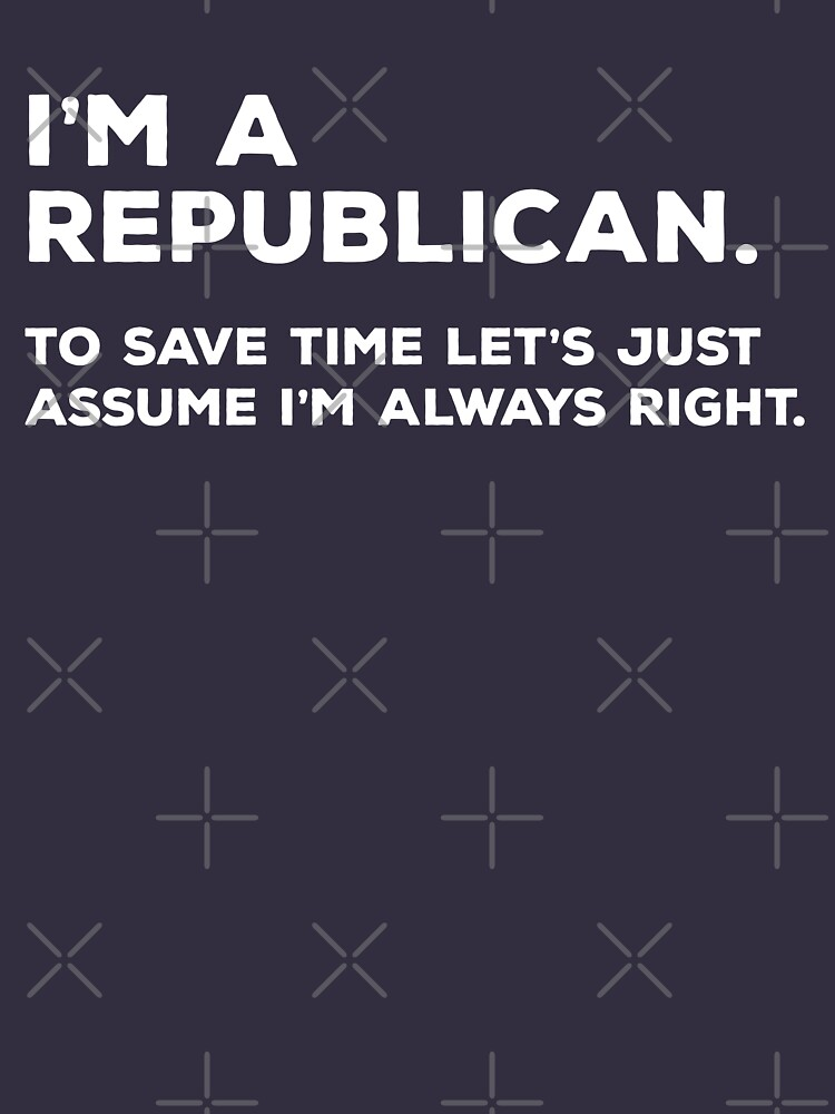 I'm A Republican, To Save Time Let's Just Assume I'm Always Right by teesaurus