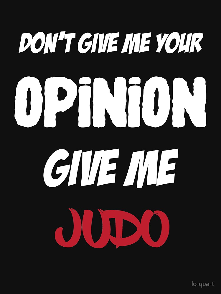 Funny Don't Give Me Your Opinion Give Me Judo by lo-qua-t