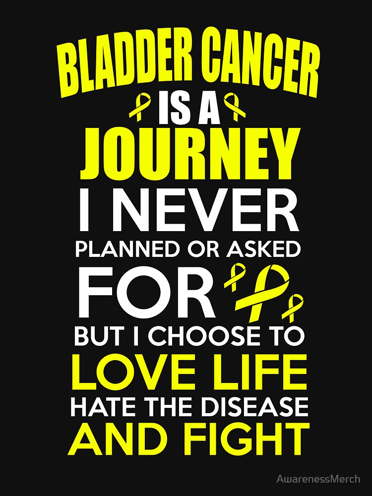 Bladder Cancer is a Journey I Never Planned or Asked for but i choose to love life hate the disease and fight. Bladder Cancer Awareness Quote  by AwarenessMerch