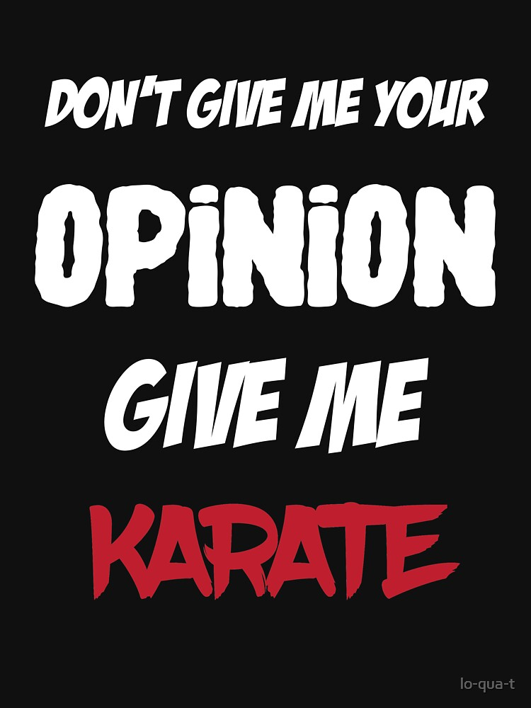Funny Don't Give Me Your Opinion Give Me Karate by lo-qua-t