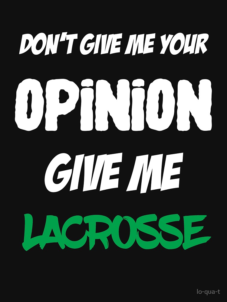 Funny Don't Give Me Your Opinion Give Me Lacrosse by lo-qua-t