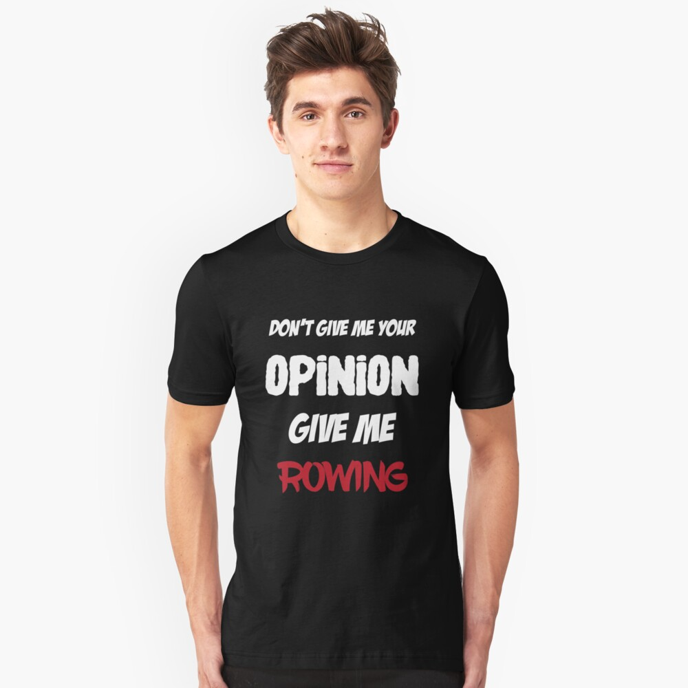 Funny Don't Give Me Your Opinion Give Me Rowing Unisex T-Shirt Front