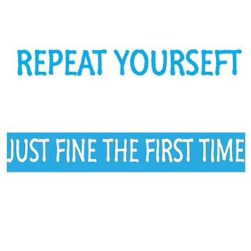 There's no need to repeat yourself I ignored you iust fine the first time T shirt by RithaMatch