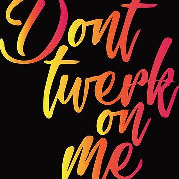 Don't twerk on me. by brogantickner