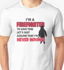 I'm a firefighter. To save time let's just assume that I'm never wrong T-Shirt