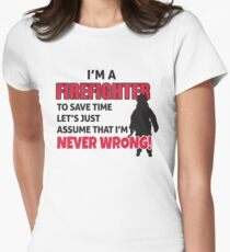I'm a firefighter. To save time let's just assume that I'm never wrong Womens Fitted T-Shirt