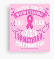 Love Isn't something you find, Love is something that finds you. Breast Cancer Awareness Quote Canvas Print