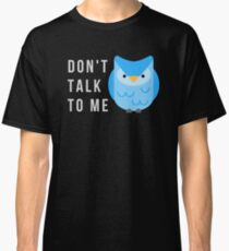 Don't talk to me! Classic T-Shirt