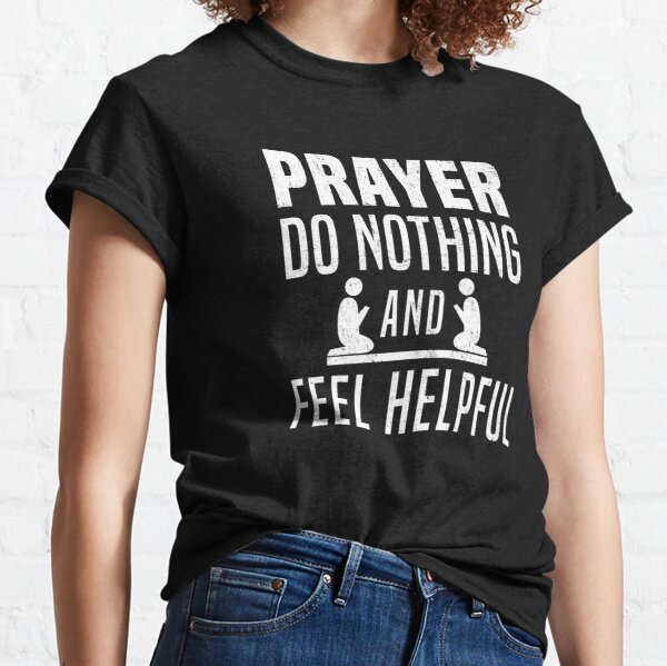 Prayer Do Nothing and Feel Helpful Funny Atheism T-Shirt Classic T-Shirt