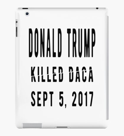 Trump Killed DACA iPad Case/Skin