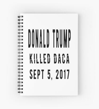 Trump Killed DACA Spiral Notebook