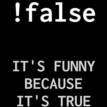 !False - It's Funny Because It's True by ashwing