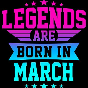 LEGENDS ARE BORN IN MARCH by jamesolomon