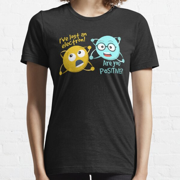 I Lost an Electron. Are You Positive? - Chemistry Joke Essential T-Shirt