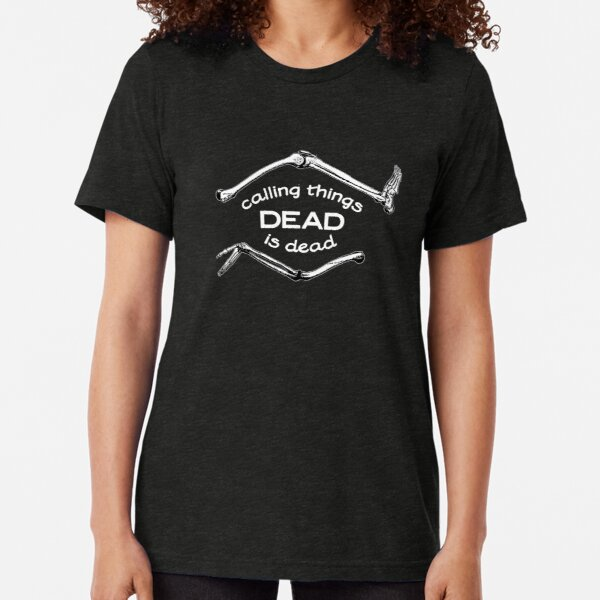 Calling Things Dead Is Dead Tri-blend T-Shirt