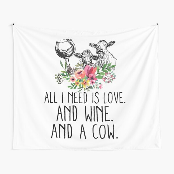 ALL I NEED IS LOVE AND WINE AND A  COW Tapestry