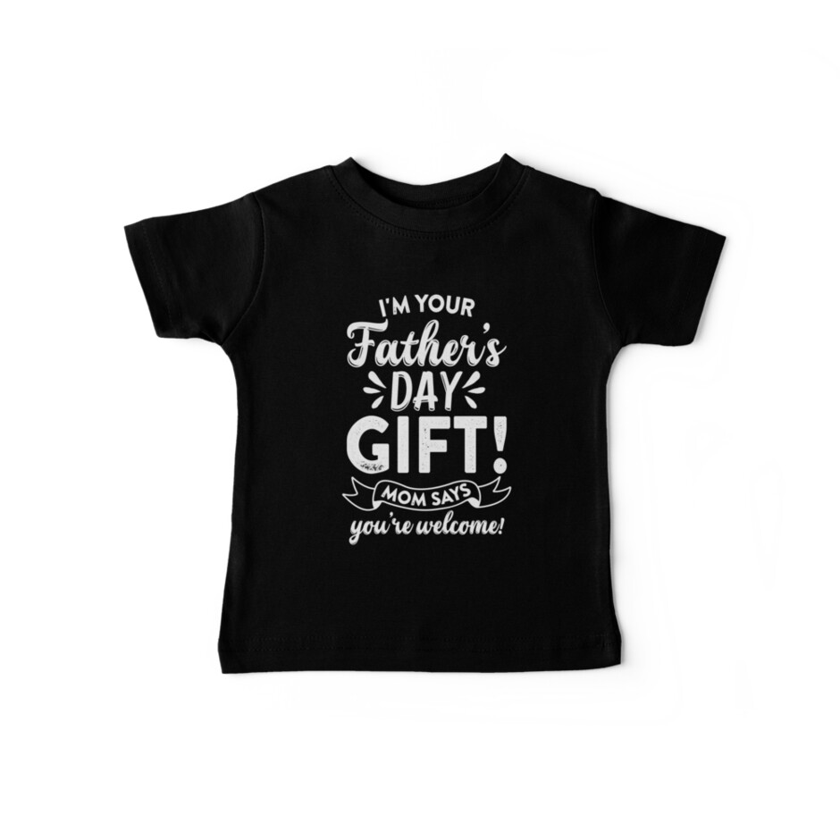 b25599e1 I'M YOUR FATHER'S DAY GIFT, MOM SAYS YOU ARE WELCOME! | father's day gift
