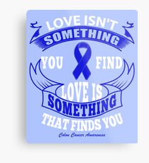 Love Isn't something you find, Love is something that finds you. Colon Cancer Awareness Quote  Metal Print