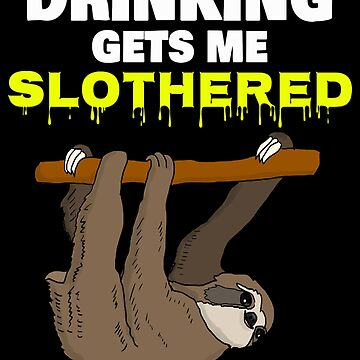 Drinking Gets Me / Funny Sloth Gifts by PRINTS2HOT