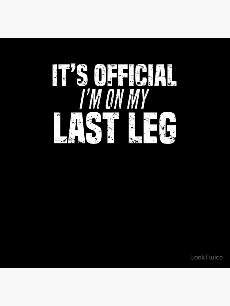 It's Official I'm On My Last Leg Funny Amputee Joke T-Shirt by LookTwice