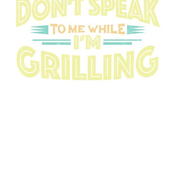 Don't Speak to Me While I'm Grilling - Griller Funny T-Shirt by GetHoppedWV