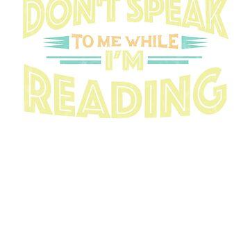 Don't Speak to Me While I'm Reading - Reader Funny T-Shirt by GetHoppedWV