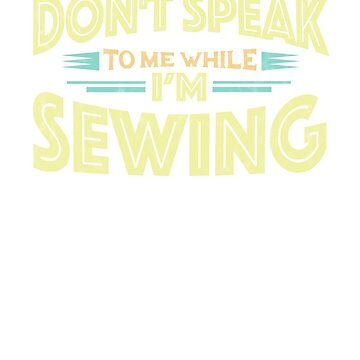 Don't Speak to Me While I'm Sewing - Sew Funny T-Shirt by GetHoppedWV