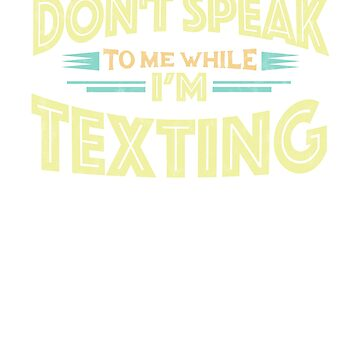 Don't Speak to Me While I'm Texting - Teen Gag Gift Funny T-Shirt by GetHoppedWV