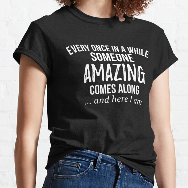 Every Once In Awhile Someone Amazing Comes Along Funny Shirt Classic T-Shirt